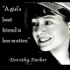 a girl's best friend is her mutter - Dorothy Parker